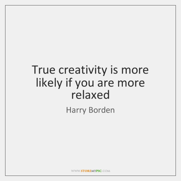 True creativity is more likely if you are more relaxed