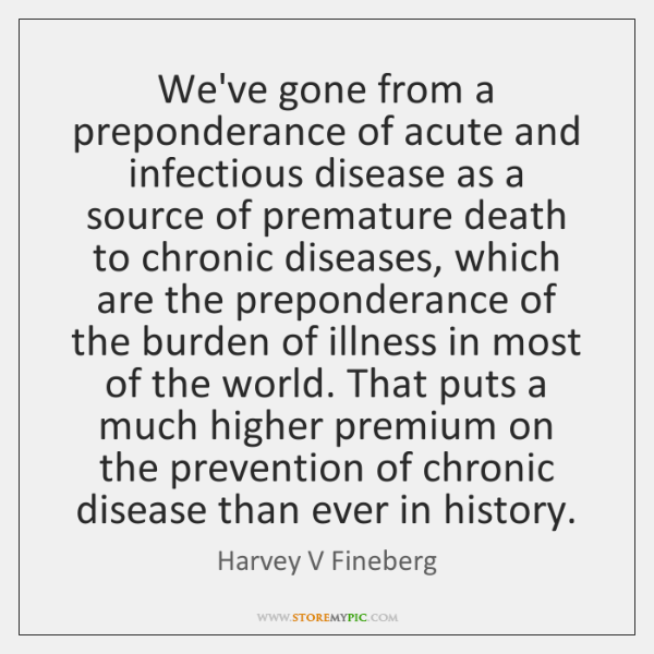 We've gone from a preponderance of acute and infectious disease as a ...