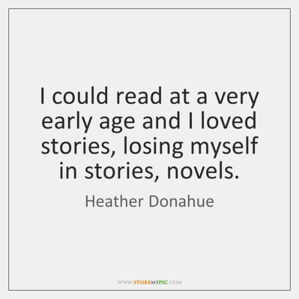 I could read at a very early age and I loved stories, ...
