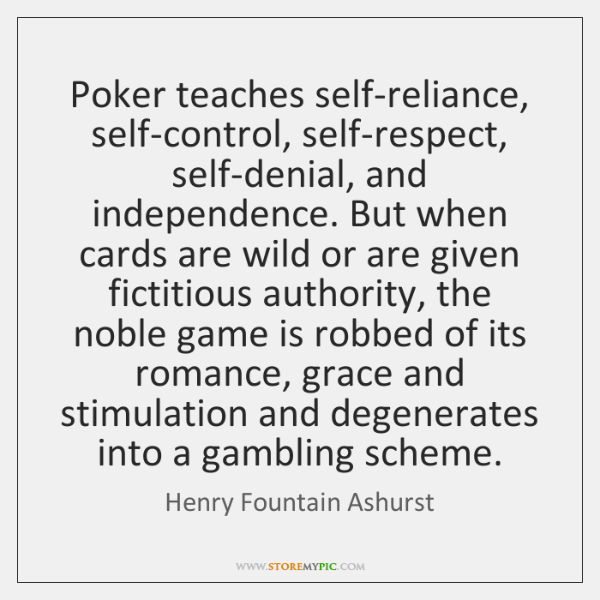 Poker teaches self-reliance, self-control, self-respect, self-denial, and independence. But when car