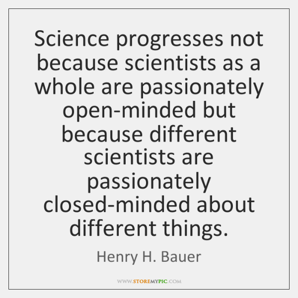 Science progresses not because scientists as a whole are passionately open-minded but ...