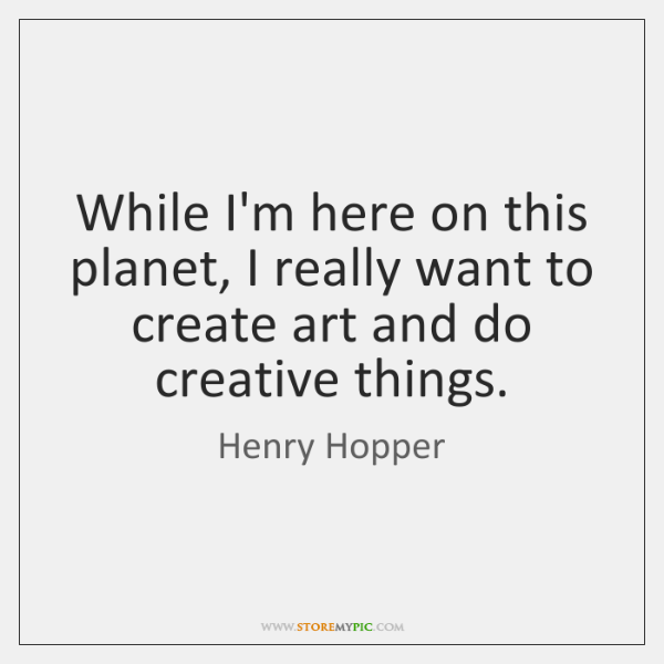 While I'm here on this planet, I really want to create art ...