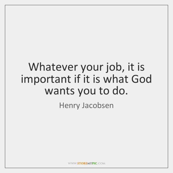 Whatever your job, it is important if it is what God wants ...