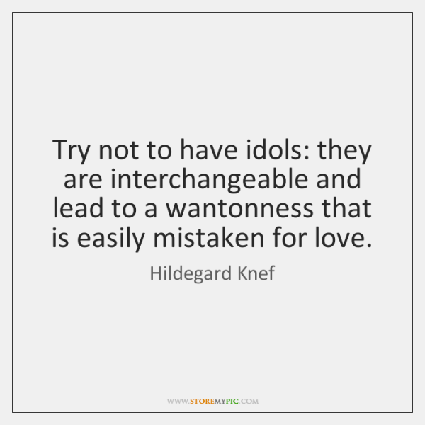 Try not to have idols: they are interchangeable and lead to a ...