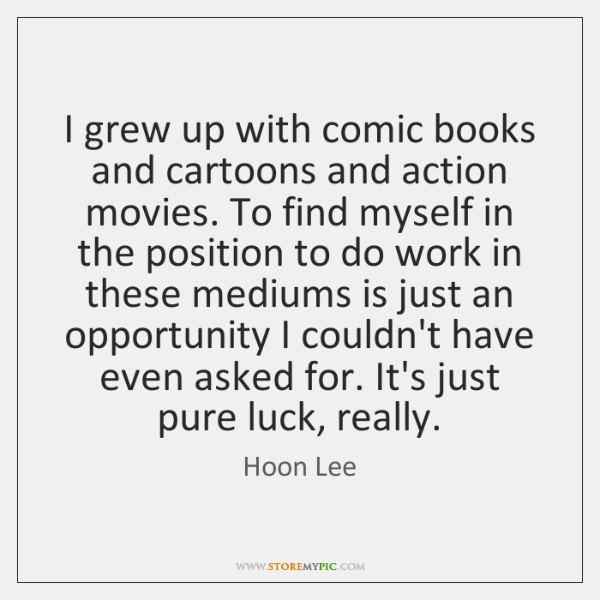 I grew up with comic books and cartoons and action movies. To ...
