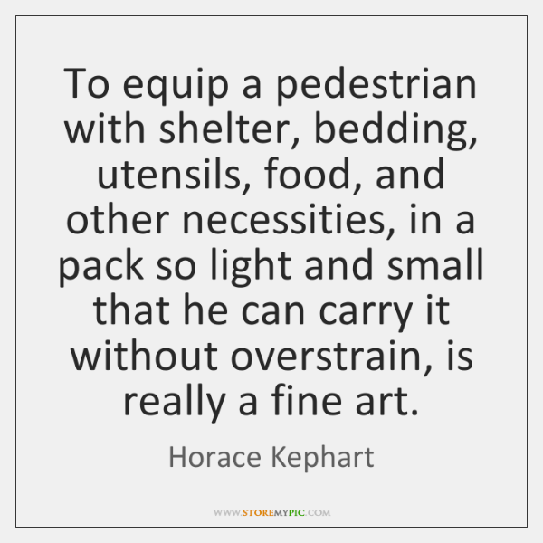 To equip a pedestrian with shelter, bedding, utensils, food, and other necessities, ...