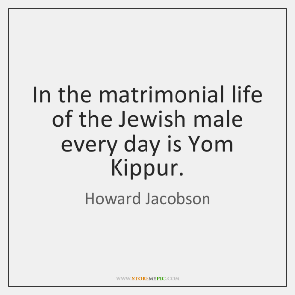 In the matrimonial life of the Jewish male every day is Yom ...