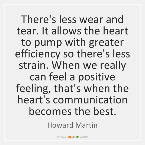 There's less wear and tear. It allows the heart to pump with ...
