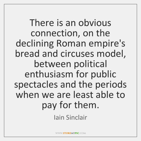 There is an obvious connection, on the declining Roman empire's bread and ...