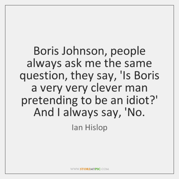 Boris Johnson, people always ask me the same question, they say, 'Is ...