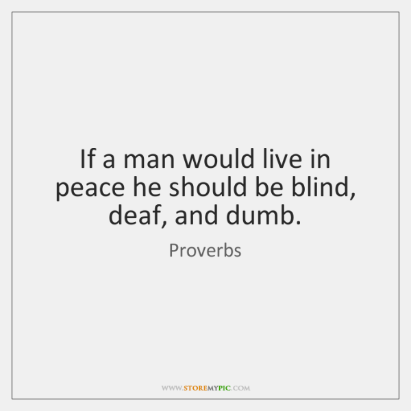 If a man would live in peace he should be blind, deaf, ...