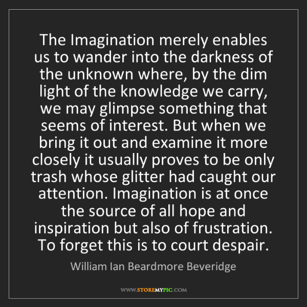William Ian Beardmore Beveridge: The Imagination merely enables us to wander into the...