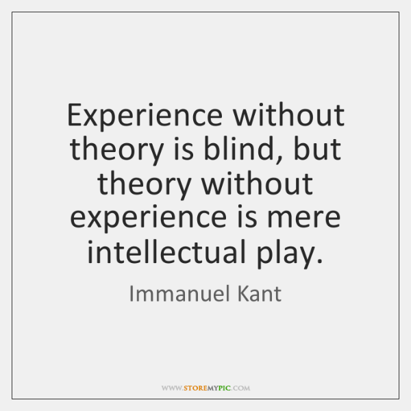 Experience without theory is blind, but theory without experience is mere intellectual ...