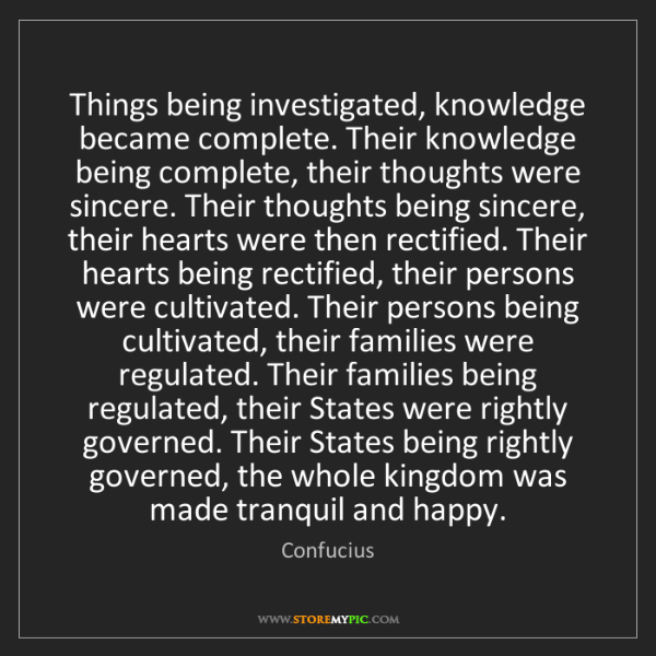 Confucius: Things being investigated, knowledge became complete....