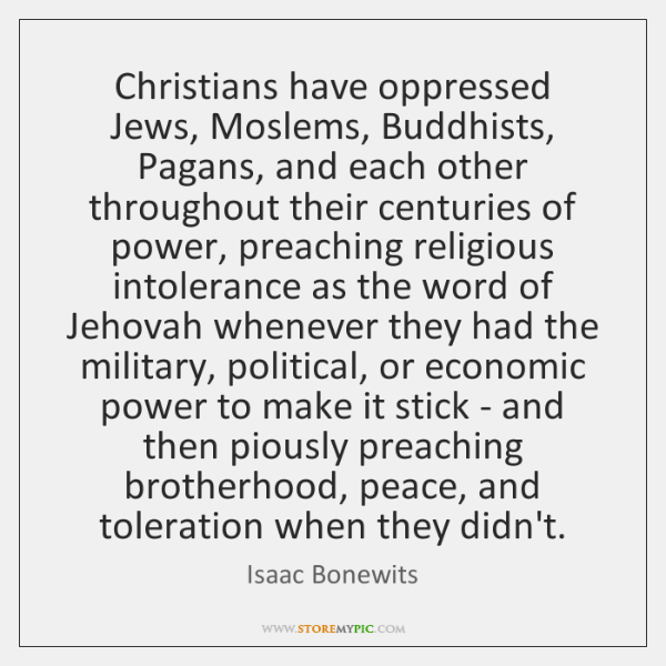 Christians have oppressed Jews, Moslems, Buddhists, Pagans, and each other throughout their ...