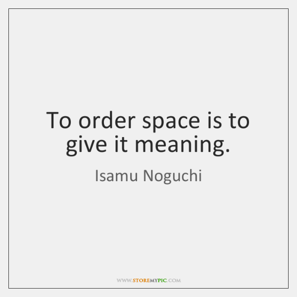To order space is to give it meaning.