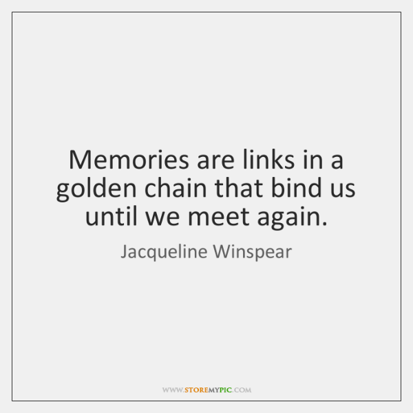 Memories are links in a golden chain that bind us until we ...
