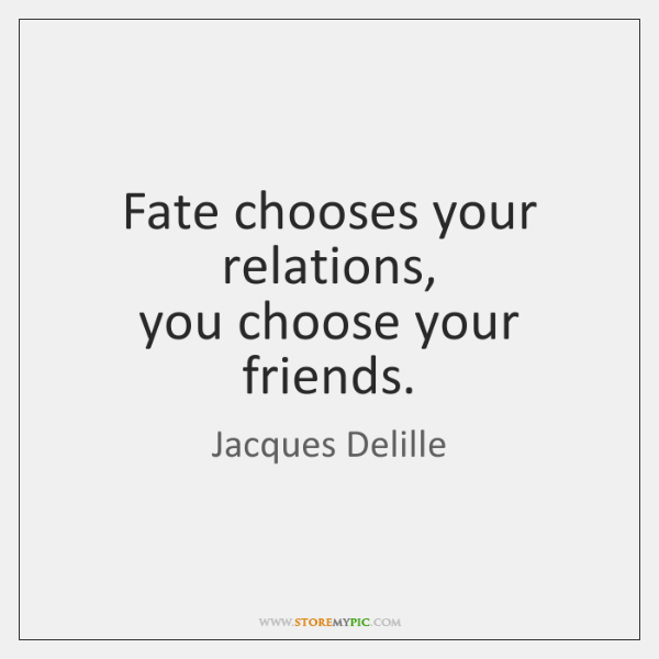 Fate chooses your relations,  you choose your friends.