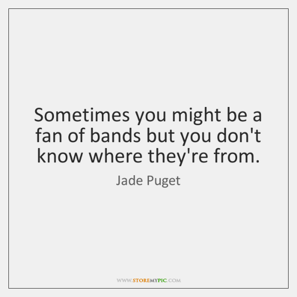 Sometimes you might be a fan of bands but you don't know ...