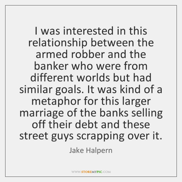 I was interested in this relationship between the armed robber and the ...