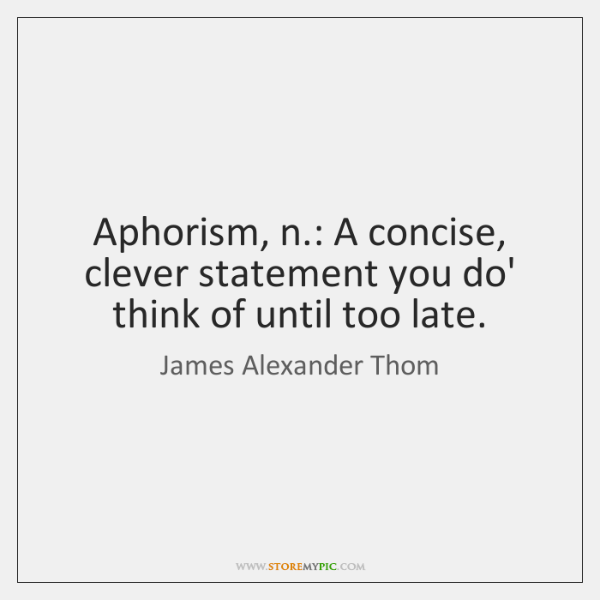 Aphorism, n.: A concise, clever statement you do' think of until too ...
