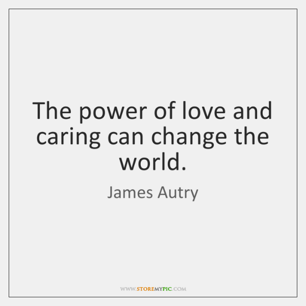 The power of love and caring can change the world.