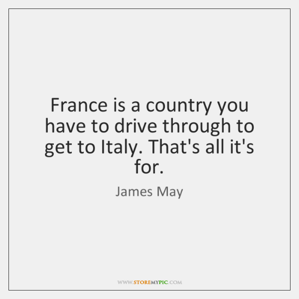 France is a country you have to drive through to get to ...