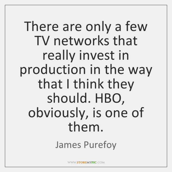There are only a few TV networks that really invest in production ...