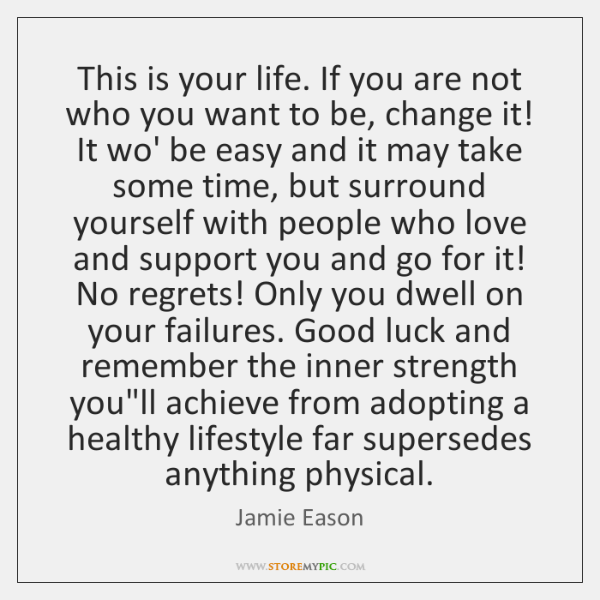 This is your life. If you are not who you want to ...