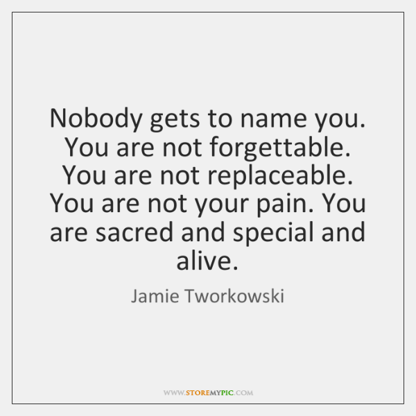 Nobody gets to name you. You are not forgettable. You are not ...