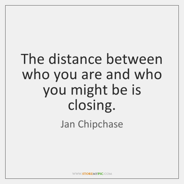The distance between who you are and who you might be is ...