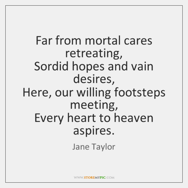 Far from mortal cares retreating,   Sordid hopes and vain desires,   Here, our ...