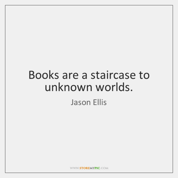 Books are a staircase to unknown worlds.