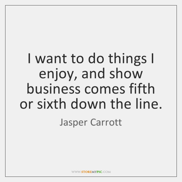 I want to do things I enjoy, and show business comes fifth ...