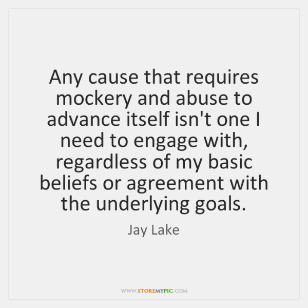 Any cause that requires mockery and abuse to advance itself isn't one ...