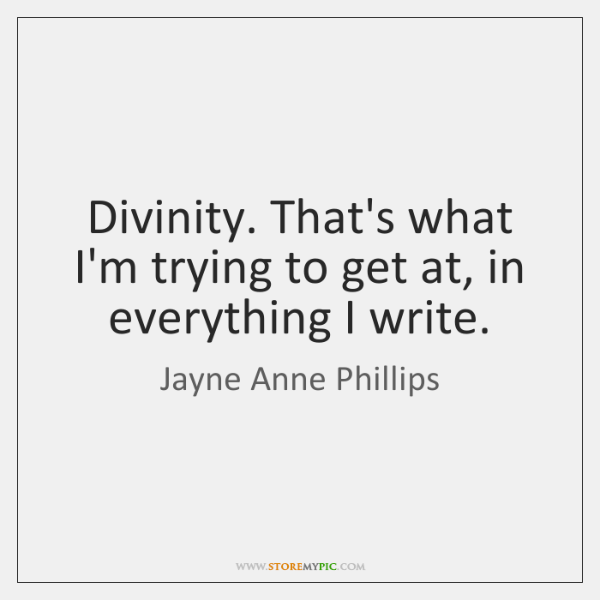 Divinity. That's what I'm trying to get at, in everything I write.
