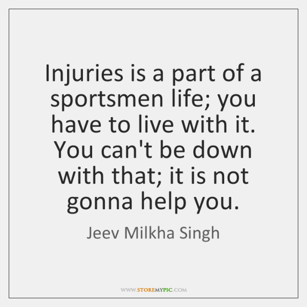 Injuries is a part of a sportsmen life; you have to live ...