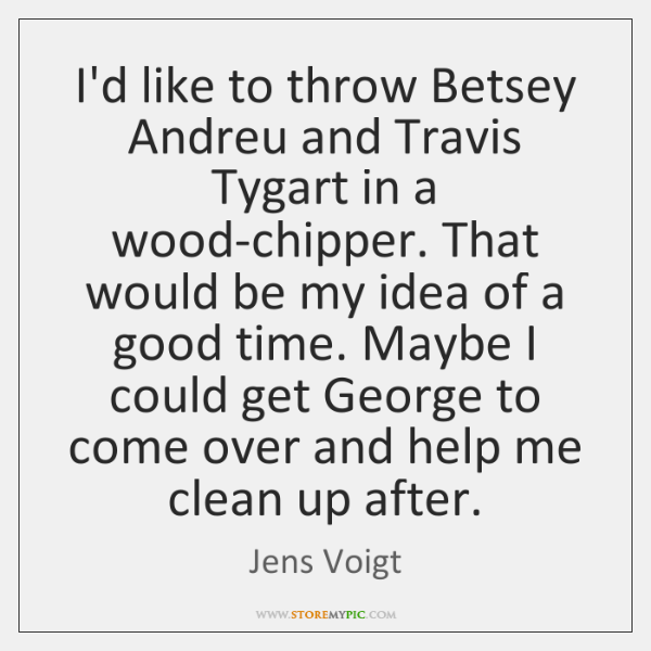 I'd like to throw Betsey Andreu and Travis Tygart in a wood-chipper. ...