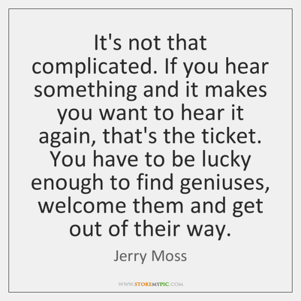 It's not that complicated. If you hear something and it makes you ...