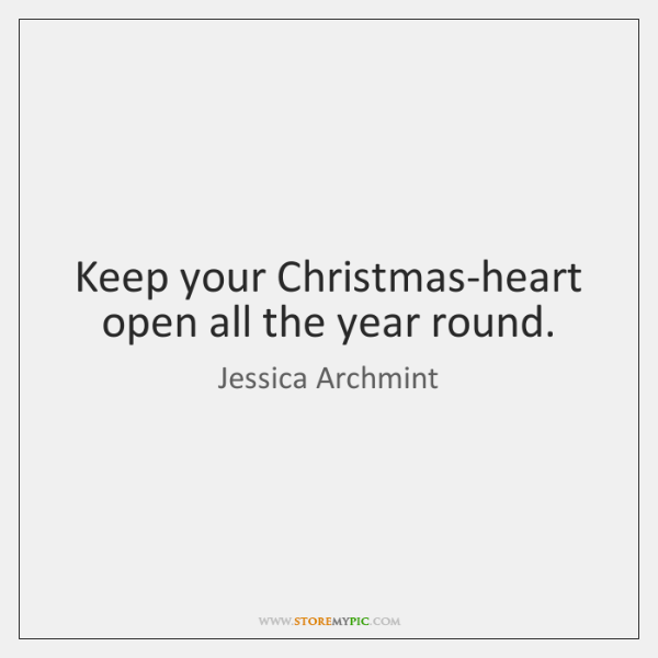 Keep your Christmas-heart open all the year round.