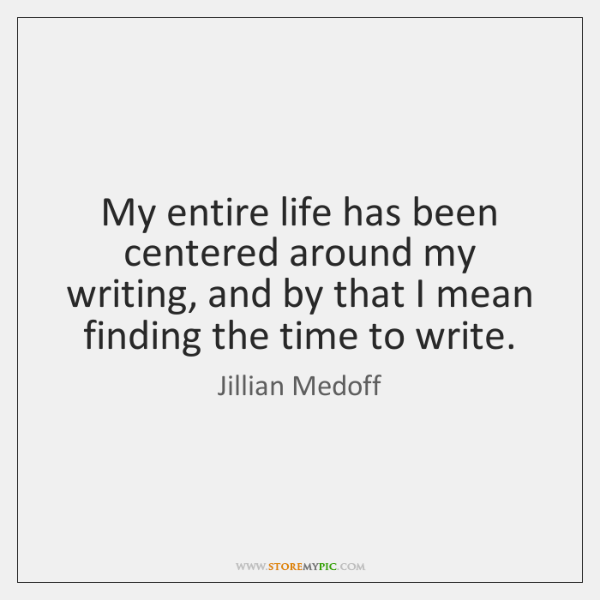 My entire life has been centered around my writing, and by that ...