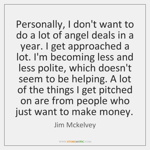 Personally, I don't want to do a lot of angel deals in ...