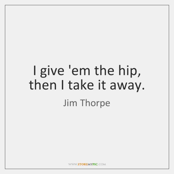 I give 'em the hip, then I take it away.