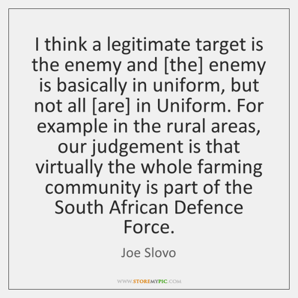 I think a legitimate target is the enemy and [the] enemy is ...