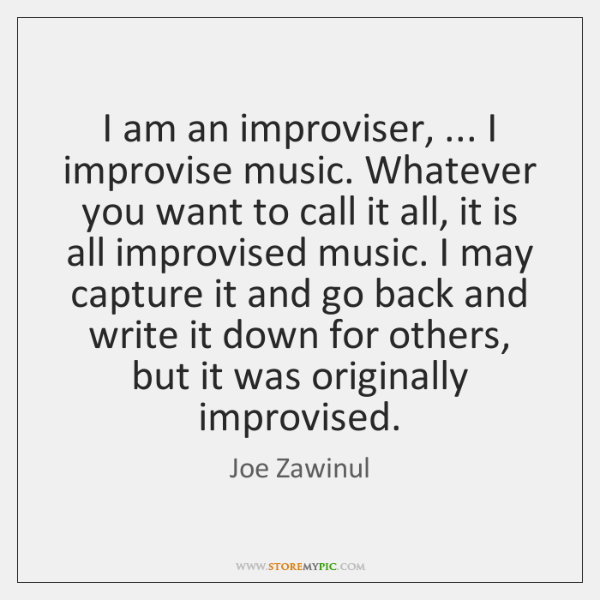 I am an improviser, ... I improvise music. Whatever you want to call ...