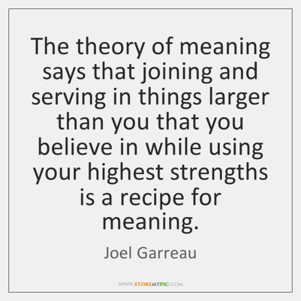 The theory of meaning says that joining and serving in things larger ...