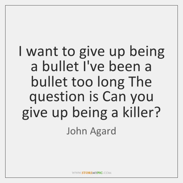 I want to give up being a bullet I've been a bullet ...