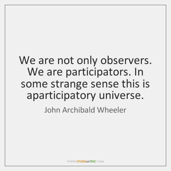 We are not only observers. We are participators. In some strange sense ...