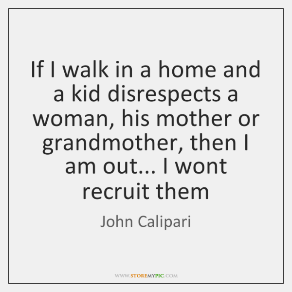 If I walk in a home and a kid disrespects a woman, ...