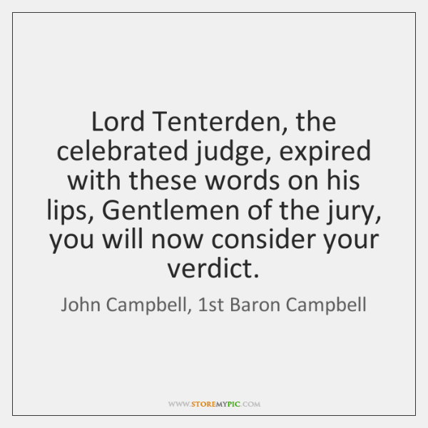 Lord Tenterden, the celebrated judge, expired with these words on his lips, ...